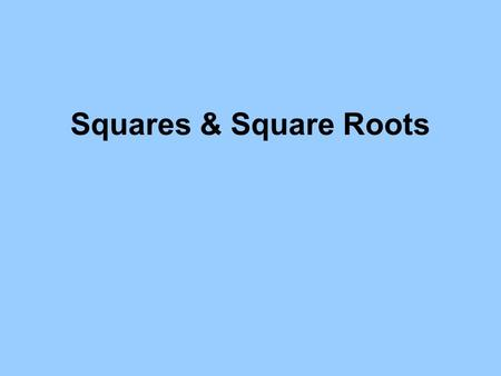 "Squares & Square Roots. Squares 3 We say, ""Three squared is 9. We write 3 X 3 = 9 The square of three means a Square with three units on each side. There."