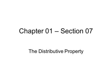 Chapter 01 – Section 07 The Distributive Property.
