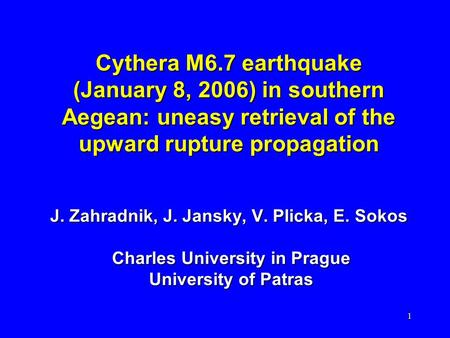 1 Cythera M6.7 earthquake (January 8, 2006) in southern Aegean: uneasy retrieval of the upward rupture propagation J. Zahradnik, J. Jansky, V. Plicka,