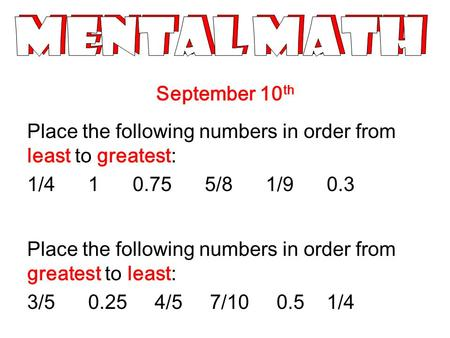 September 10 th Place the following <strong>numbers</strong> in order from least to greatest: 1/4 1 0.75 5/8 1/9 0.3 Place the following <strong>numbers</strong> in order from greatest.
