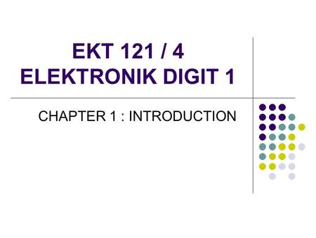 EKT 121 / 4 ELEKTRONIK DIGIT 1 CHAPTER 1 : INTRODUCTION.