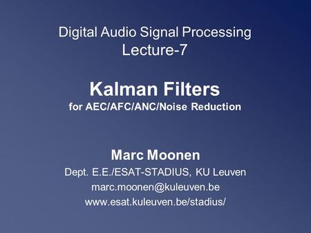 Digital Audio Signal Processing Lecture-7 Kalman Filters for AEC/AFC/ANC/Noise Reduction Marc Moonen Dept. E.E./ESAT-STADIUS, KU Leuven