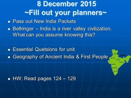 8 December 2015 ~Fill out your planners~ 8 December 2015 ~Fill out your planners~ Pass out New India Packets Pass out New India Packets Bellringer – India.