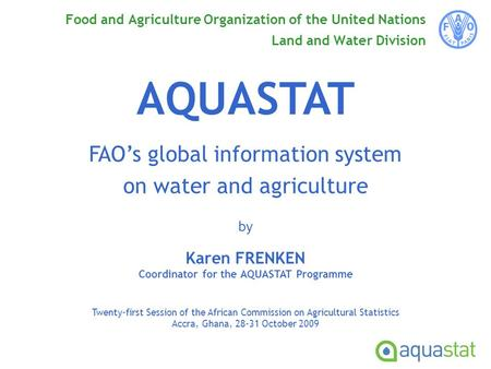 Food and Agriculture Organization of the United Nations Land and Water Division AQUASTAT FAO's global information system on water and agriculture by Karen.
