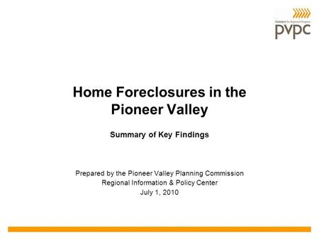Home Foreclosures in the Pioneer Valley Prepared by the Pioneer Valley Planning Commission Regional Information & Policy Center July 1, 2010 Summary of.