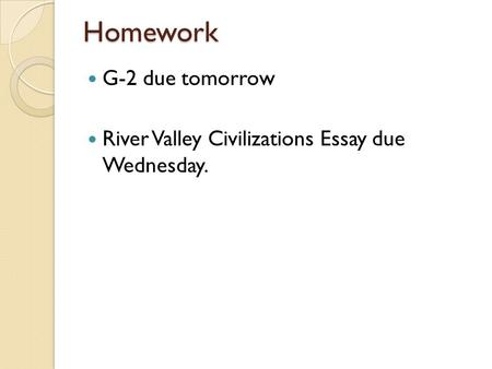 Homework G-2 due tomorrow River Valley Civilizations Essay due Wednesday.