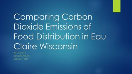 Comparing Carbon Dioxide Emissions of Food Distribution in Eau Claire Wisconsin WILL ULLRICH GEOGRAPHY 401 APRIL 14 TH, 2015.
