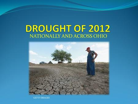 NATIONALLY AND ACROSS OHIO GETTY IMAGES. DROUGHTOF 2012 DROUGHT OF 2012 PRE EXISTING CONDITIONS PRE EXISTING CONDITIONS COMPARISONS TO THE LAST DROUGHT.