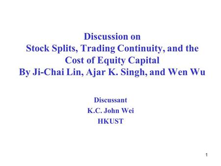 1 Discussion on Stock Splits, Trading Continuity, and the Cost of Equity Capital By Ji-Chai Lin, Ajar K. Singh, and Wen Wu Discussant K.C. John Wei HKUST.