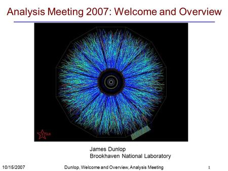10/15/2007Dunlop, Welcome and Overview, Analysis Meeting 2007 1 Analysis Meeting 2007: Welcome and Overview James Dunlop Brookhaven National Laboratory.