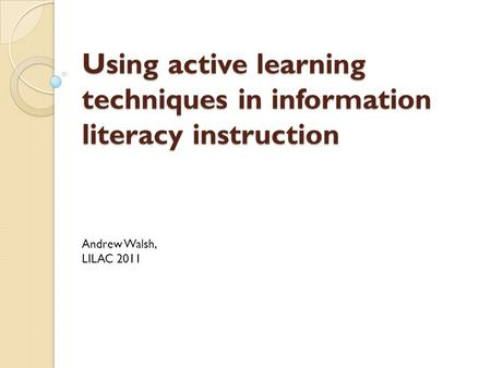 Using active learning techniques in information literacy instruction Andrew Walsh, LILAC 2011.