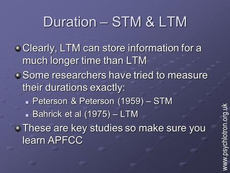 Duration – STM & LTM Clearly, LTM can store information for a much longer time than LTM Some researchers have tried to measure their durations exactly: