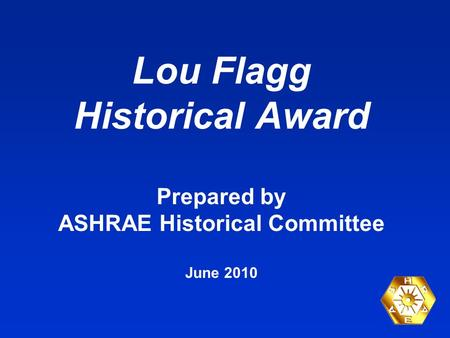 Lou Flagg Historical Award Prepared by ASHRAE Historical Committee June 2010.