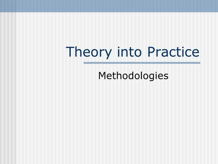 Theory into Practice Methodologies. Introduction Frequent swings of the pendulum Language teachers need to aware of the historical bases of methodological.