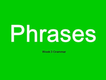 Phrases Week 3 Grammar. What is a phrase? A phrase is a group of words without a verb. For example: with a blue dress kicking a ball in the room.