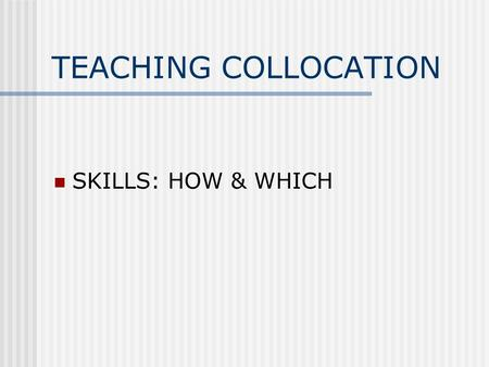 TEACHING COLLOCATION SKILLS: HOW & WHICH. HOW? Teaching individual collocations ( activities & exercises). Making students aware of collocations. Noticing.