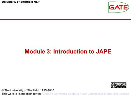 University of Sheffield NLP Module 3: Introduction to JAPE © The University of Sheffield, 1995-2010 This work is licensed under the Creative Commons Attribution-NonCommercial-ShareAlike.