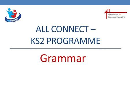 ALL CONNECT – KS2 PROGRAMME Grammar Languages at KS2 I wonder how this new language works ?