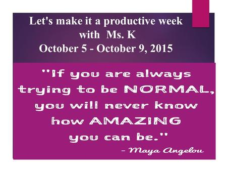 Let's make it a productive week with Ms. K October 5 - October 9, 2015.