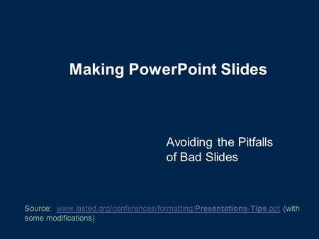 Making PowerPoint Slides Avoiding the Pitfalls of Bad Slides Source: www.iasted.org/conferences/formatting/Presentations-Tips.ppt (with some modifications)www.iasted.org/conferences/formatting/Presentations-Tips.ppt.