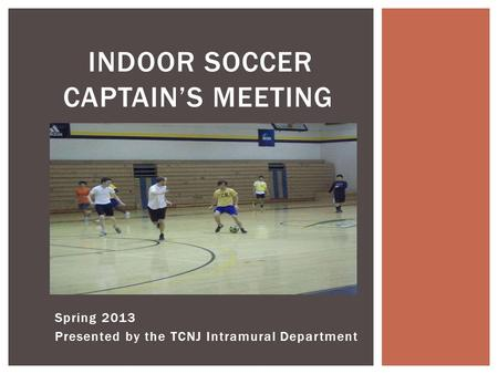 Spring 2013 Presented by the TCNJ Intramural Department INDOOR SOCCER CAPTAIN'S MEETING.