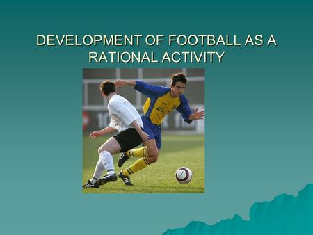 DEVELOPMENT OF FOOTBALL AS A RATIONAL ACTIVITY. WE NEED TO KNOW…..  ASSOCIATION FOOTBALL – GROWTH OF AMATEUR AND PROFESSIONAL ASPECTS  SIGNIFICANCE.