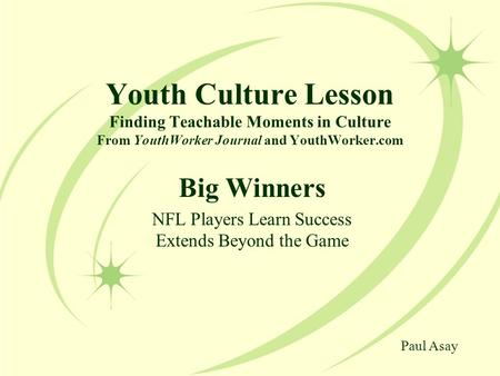 Youth Culture Lesson Finding Teachable Moments in Culture From YouthWorker Journal and YouthWorker.com Big Winners NFL Players Learn Success Extends Beyond.