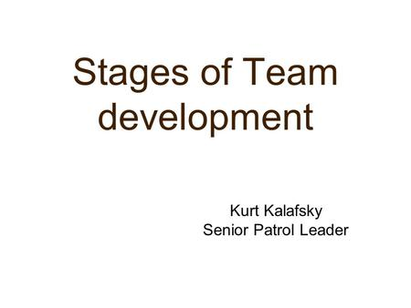 Stages of Team development Kurt Kalafsky Senior Patrol Leader.