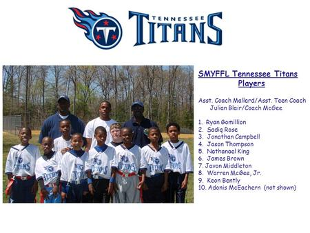 SMYFFL Tennessee Titans Players Asst. Coach Mallard/Asst. Teen Coach Julian Blair/Coach McGee 1. Ryan Gomillion 2. Sadiq Rose 3. Jonathan Campbell 4. Jason.