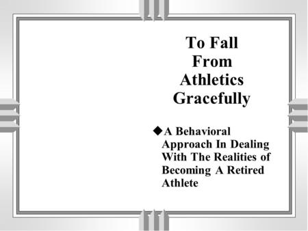 To Fall From Athletics Gracefully  A Behavioral Approach In Dealing With The Realities of Becoming A Retired Athlete.