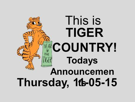 This is TIGER COUNTRY! Todays Announcemen ts Thursday, 11-05-15.