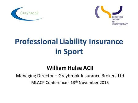Professional Liability Insurance in Sport William Hulse ACII Managing Director – Graybrook Insurance Brokers Ltd MLACP Conference - 13 th November 2015.