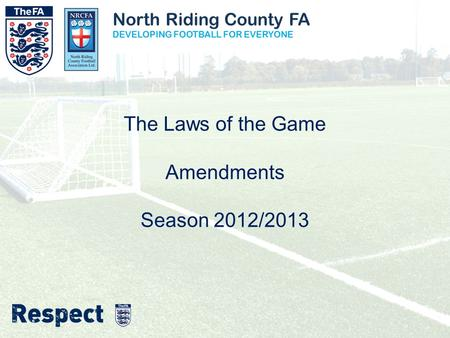 North Riding County FA DEVELOPING FOOTBALL FOR EVERYONE The Laws of the Game Amendments Season 2012/2013.