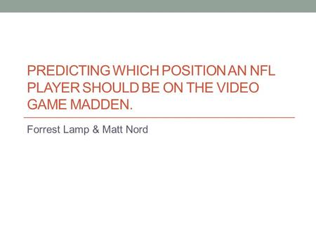 PREDICTING WHICH POSITION AN NFL PLAYER SHOULD BE ON THE VIDEO GAME MADDEN. Forrest Lamp & Matt Nord.
