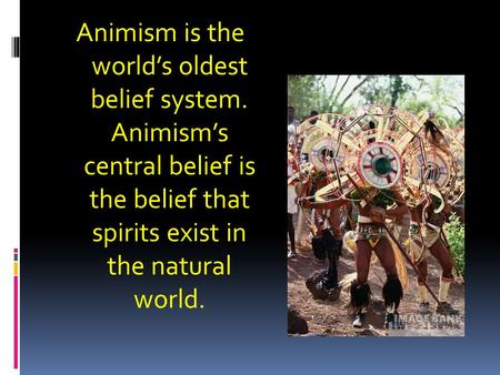 Animism is the world's oldest belief system. Animism's central belief is the belief that spirits exist in the natural world.