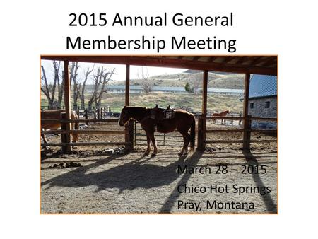 2015 Annual General Membership Meeting March 28 – 2015 Chico Hot Springs Pray, Montana.