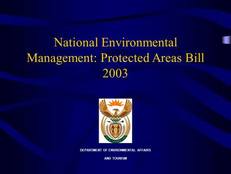 National Environmental Management: Protected Areas Bill 2003 DEPARTMENT OF ENVIRONMENTAL AFFAIRS AND TOURISM.