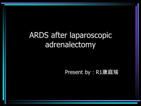ARDS after laparoscopic adrenalectomy Present by : R1 康庭瑞.
