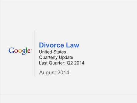 Google Confidential and Proprietary 1 1 Divorce Law United States Quarterly Update Last Quarter: Q2 2014 August 2014.
