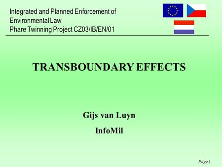 Integrated and Planned Enforcement of Environmental Law Phare Twinning Project CZ03/IB/EN/01 Page 1 TRANSBOUNDARY EFFECTS Gijs van Luyn InfoMil.