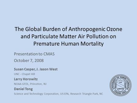 The Global Burden of Anthropogenic Ozone and Particulate Matter Air Pollution on Premature Human Mortality Presentation to CMAS October 7, 2008 Susan Casper,