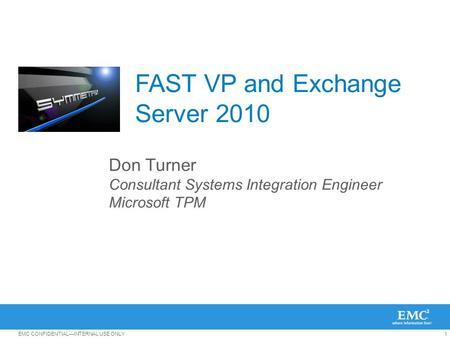 1EMC CONFIDENTIAL—INTERNAL USE ONLY FAST VP and Exchange Server 2010 Don Turner Consultant Systems Integration Engineer Microsoft TPM.