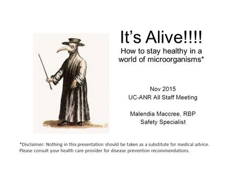 It's Alive!!!! How to stay healthy in a world of microorganisms* Nov 2015 UC-ANR All Staff Meeting Malendia Maccree, RBP Safety Specialist *Disclaimer:
