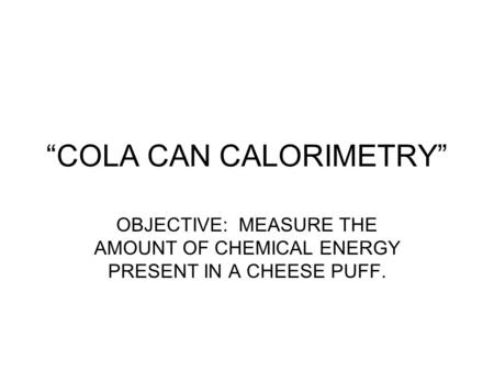 """COLA CAN CALORIMETRY"" OBJECTIVE: MEASURE THE AMOUNT OF CHEMICAL ENERGY PRESENT IN A CHEESE PUFF."