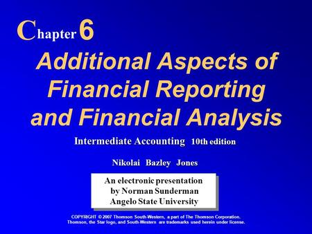 Additional Aspects of Financial Reporting and Financial Analysis C hapter 6 An electronic presentation by Norman Sunderman Angelo State University An electronic.