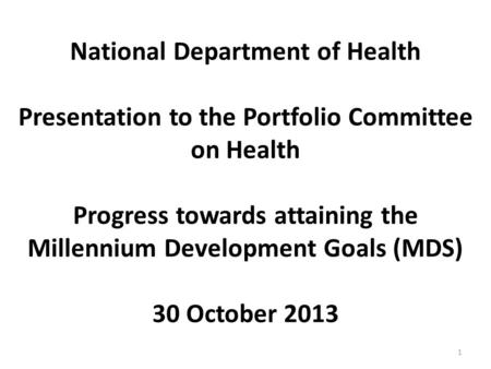 National Department of Health Presentation to the Portfolio Committee on Health Progress towards attaining the Millennium Development Goals (MDS) 30 October.