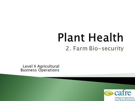 Level II Agricultural Business Operations.  Objectives ◦ Understand what biosecurity is ◦ Identify farm biosecurity risks & methods of transmission ◦