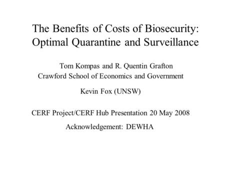 The Benefits of Costs of Biosecurity: Optimal Quarantine and Surveillance Tom Kompas and R. Quentin Grafton Crawford School of Economics and Government.