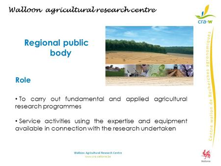 Walloon agricultural research centre Regional public body Role To carry out fundamental and applied agricultural research programmes Service activities.