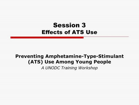 Session 3 Effects of ATS Use Preventing Amphetamine-Type-Stimulant (ATS) Use Among Young People A UNODC Training Workshop.
